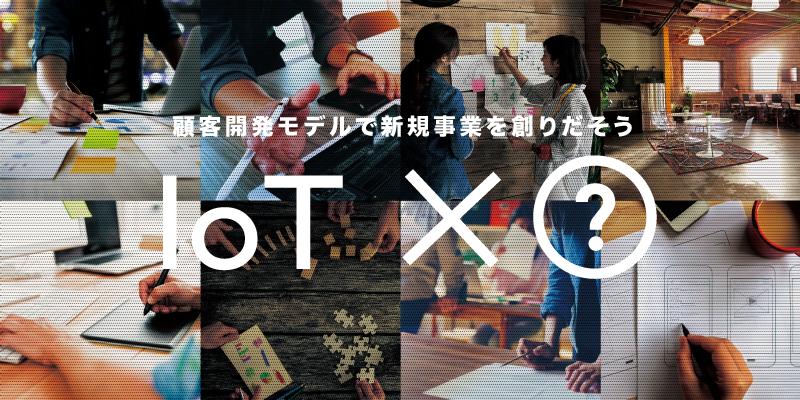 顧客開発モデルで新規事業を創りだそう IoT×【?】